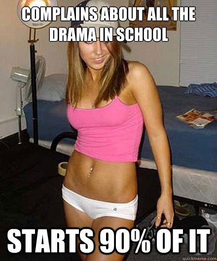 complains about all the drama in school starts 90 of it - Scumbag girl