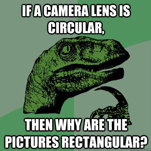 if a camera lens is circular then why are the pictures rect - Philosoraptor