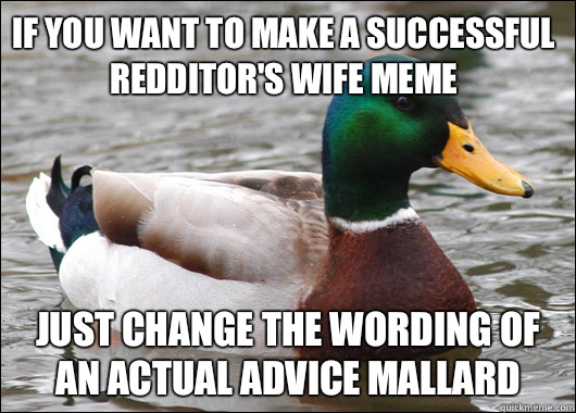 If you want to make a successful redditors wife meme Women u - Actual Advice Mallard