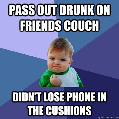 pass out drunk on friends couch didnt lose phone in the cus - Success Kid