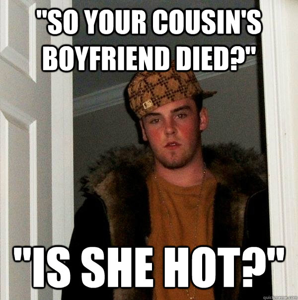 so your cousins boyfriend died is she hot - Scumbag Steve