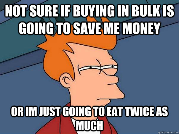 not sure if buying in bulk is going to save me money or im j - Futurama Fry