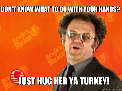 dont know what to do with your hands just hug her ya tur - happyturkeydaybrule