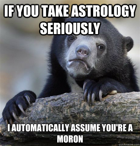 if you take astrology seriously i automatically assume your - Confession Bear