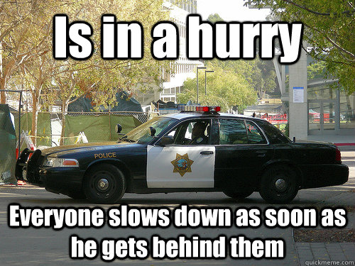 is in a hurry everyone slows down as soon as he gets behind  - UCSD Police