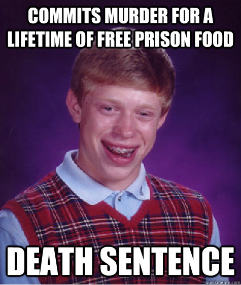 commits murder for a lifetime of free prison food death sent - Bad Luck Brian