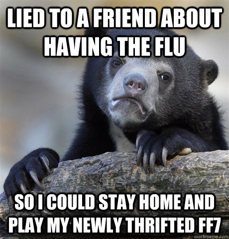 lied to a friend about having the flu so i could stay home a - Confession Bear