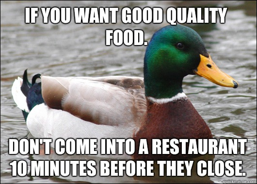 If you want good quality food Dont come into a restaurant 10 - Actual Advice Mallard