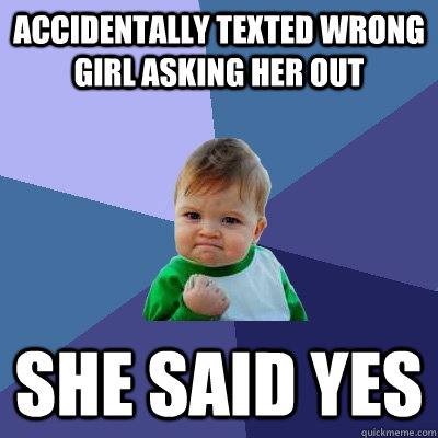 accidentally texted wrong girl asking her out she said yes - Success Kid