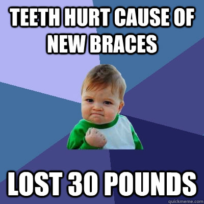 teeth hurt cause of new braces lost 30 pounds - Success Kid