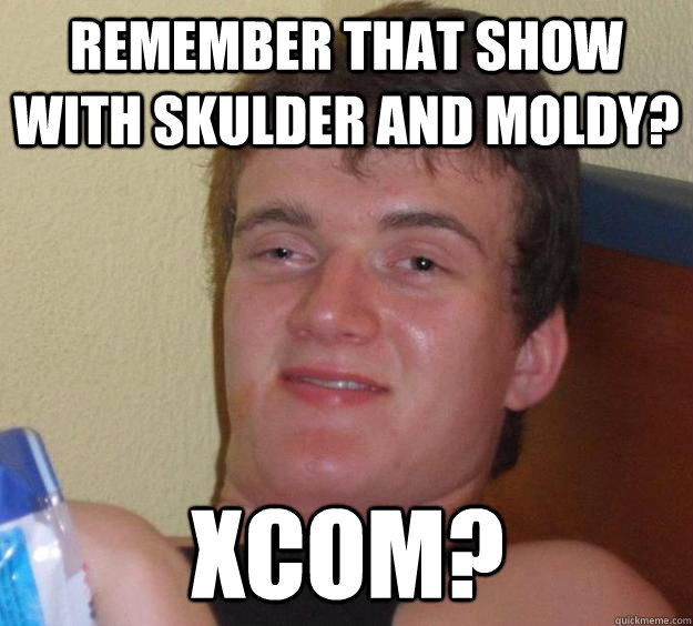 remember that show with skulder and moldy xcom - 10 Guy