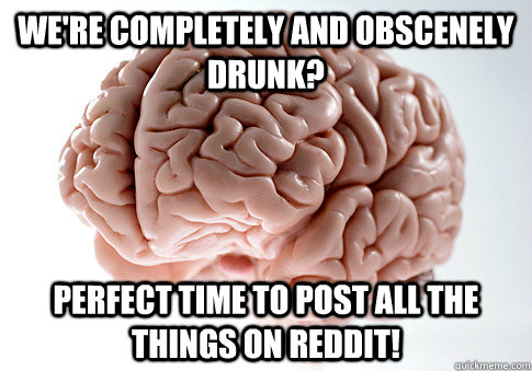 were completely and obscenely drunk perfect time to post a - Scumbag Brain