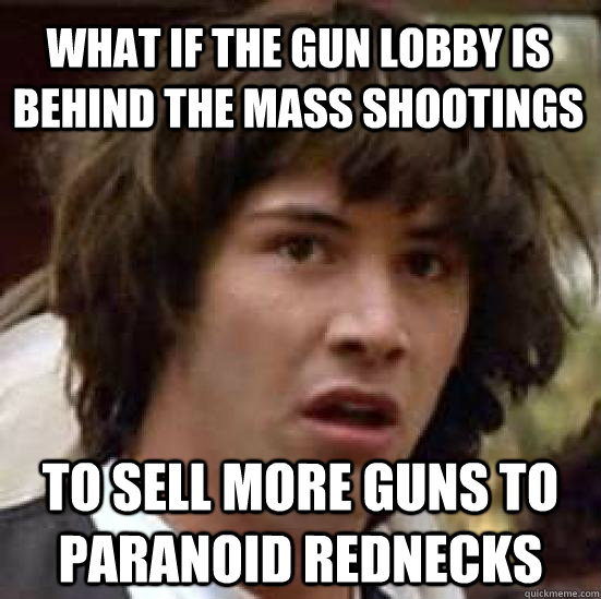 what if the gun lobby is behind the mass shootings to sell m - conspiracy keanu