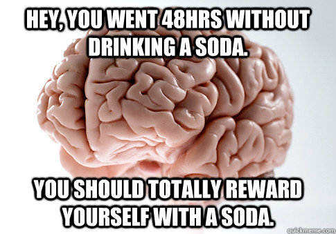 hey you went 48hrs without drinking a soda you should tota - Scumbag Brain