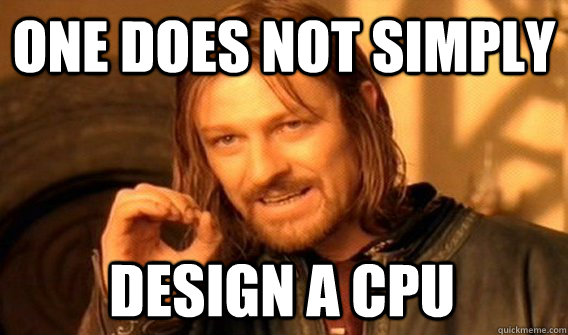 one does not simply design a cpu - One Does Not Simply