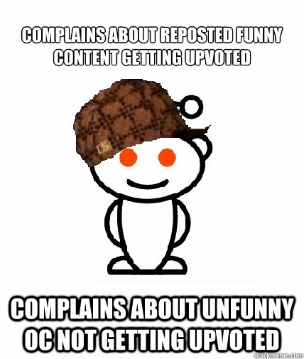 complains about reposted funny content getting upvoted compl - Scumbag Reddit