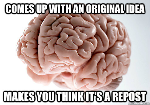comes up with an original idea makes you think its a repost - Scumbag Brain