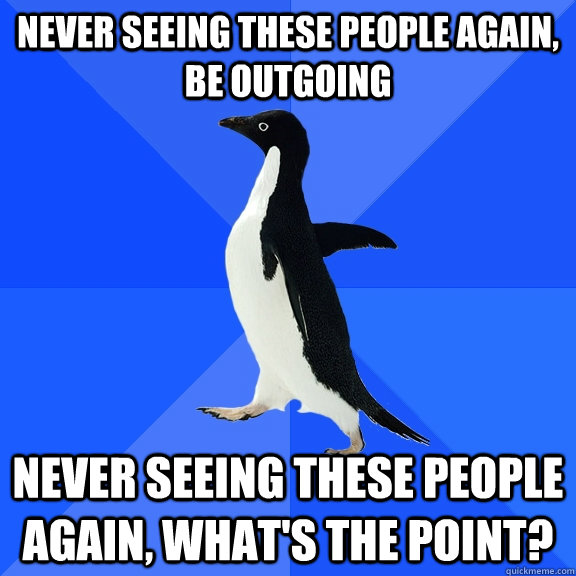 never seeing these people again be outgoing never seeing th - Socially Awkward Penguin