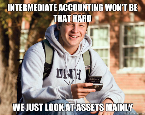 intermediate accounting wont be that hard we just look at a - College Freshman