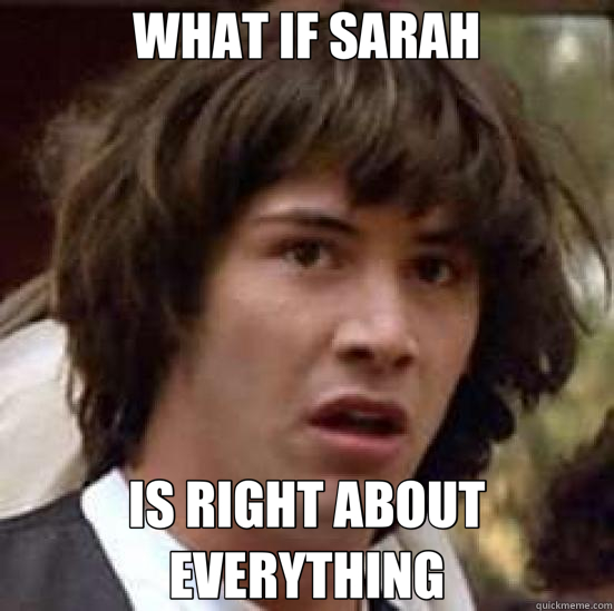 WHAT IF SARAH IS RIGHT ABOUT EVERYTHING - conspiracy keanu