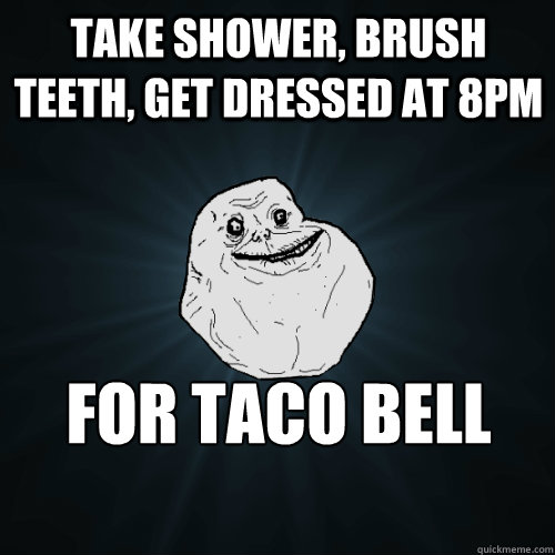 take shower brush teeth get dressed at 8pm for taco bell r - Forever Alone