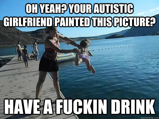 oh yeah your autistic girlfriend painted this picture have - Exact Vengeance