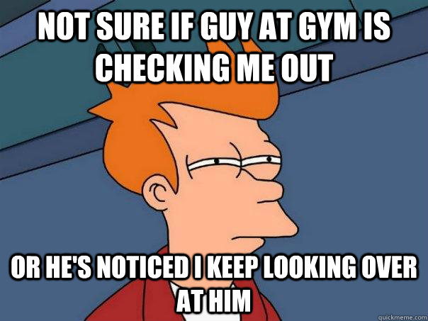 not sure if guy at gym is checking me out or hes noticed i  - Futurama Fry