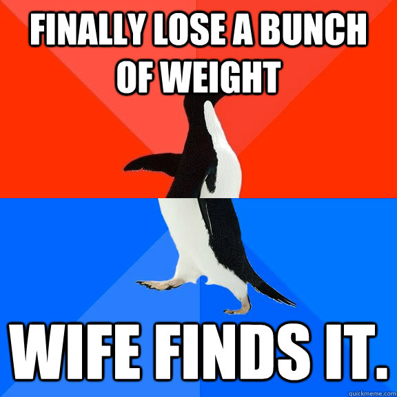 finally lose a bunch of weight wife finds it - Socially Awesome Awkward Penguin
