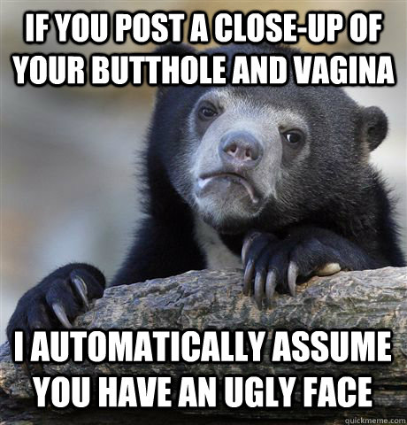 if you post a closeup of your butthole and vagina i automat - Confession Bear