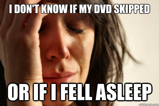 i dont know if my dvd skipped or if i fell asleep - First World Problems