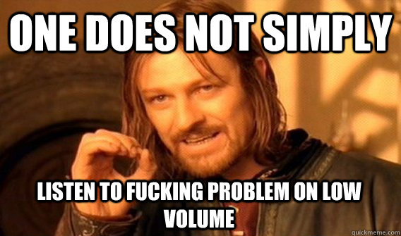 one does not simply listen to fucking problem on low volume - One Does Not Simply