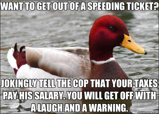 WANT TO GET OUT OF A SPEEDING TICKET? JOKINGLY TELL THE COP  - Malicious Advice Mallard
