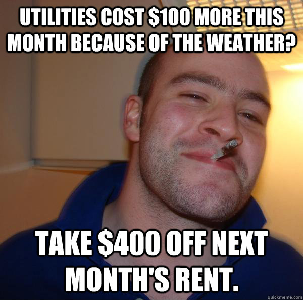 utilities cost 100 more this month because of the weather  - Good Guy Greg