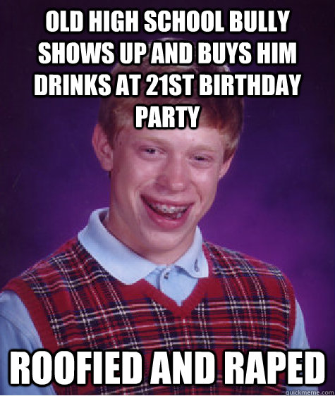 old high school bully shows up and buys him drinks at 21st b - Bad Luck Brian