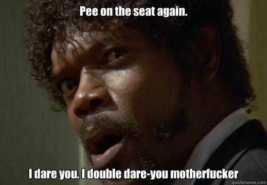 pee on the seat again i dare you i double dareyou motherf - Angry Samuel L Jackson