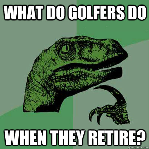 what do golfers do when they retire - Philosoraptor