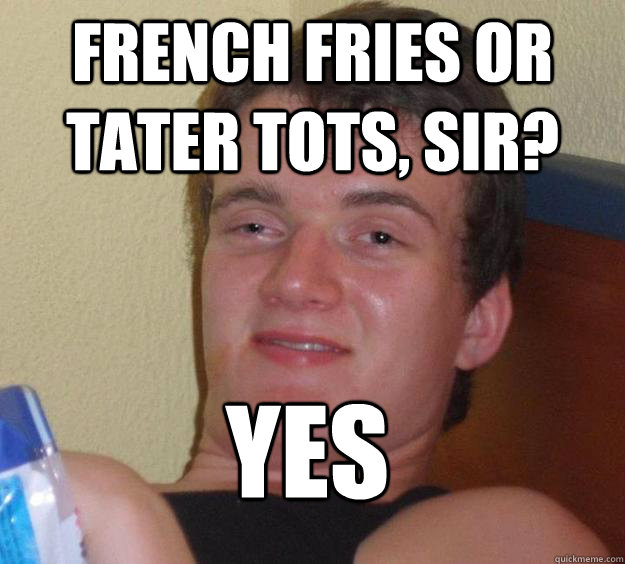 french fries or tater tots sir yes  - 10 Guy