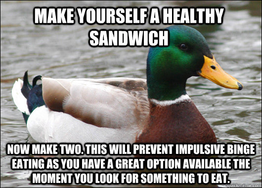 make yourself a healthy sandwich now make two this will pre - Actual Advice Mallard