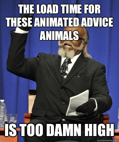 The load time for these animated advice animals Is too damn  - The Rent Is Too Damn High
