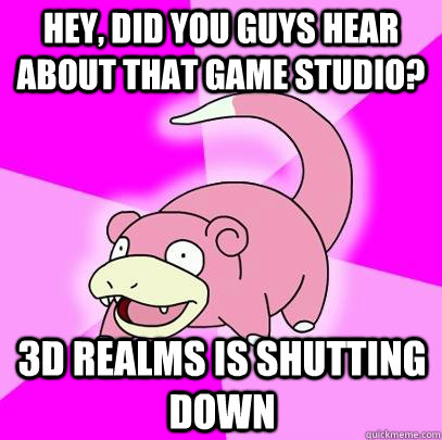 hey did you guys hear about that game studio 3d realms is  - Slowpoke