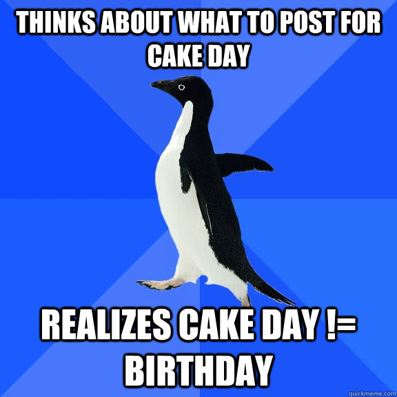 thinks about what to post for cake day realizes cake day  - Socially Awkward Penguin