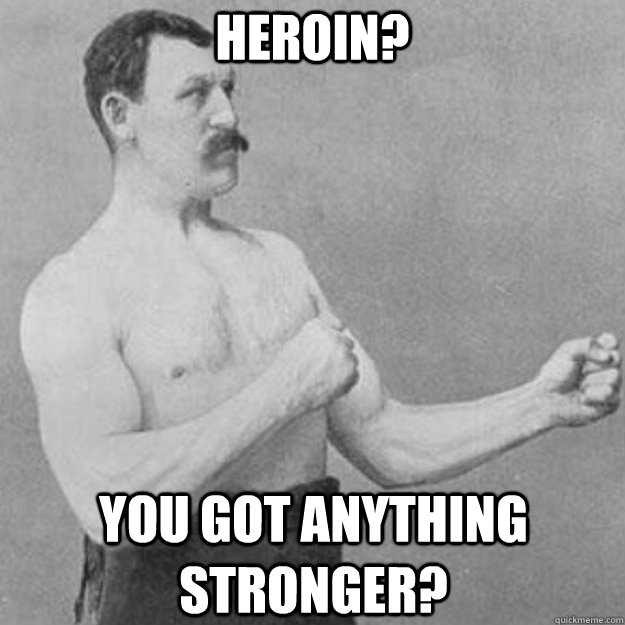 heroin you got anything stronger - overly manly man