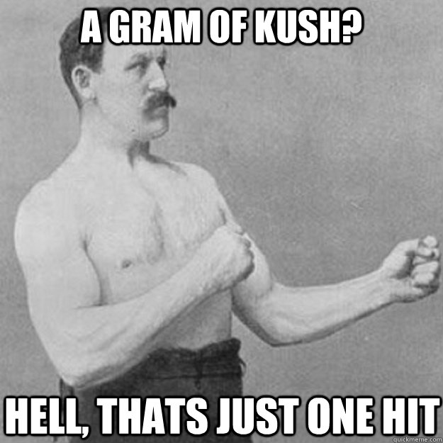 a gram of kush hell thats just one hit - overly manly man