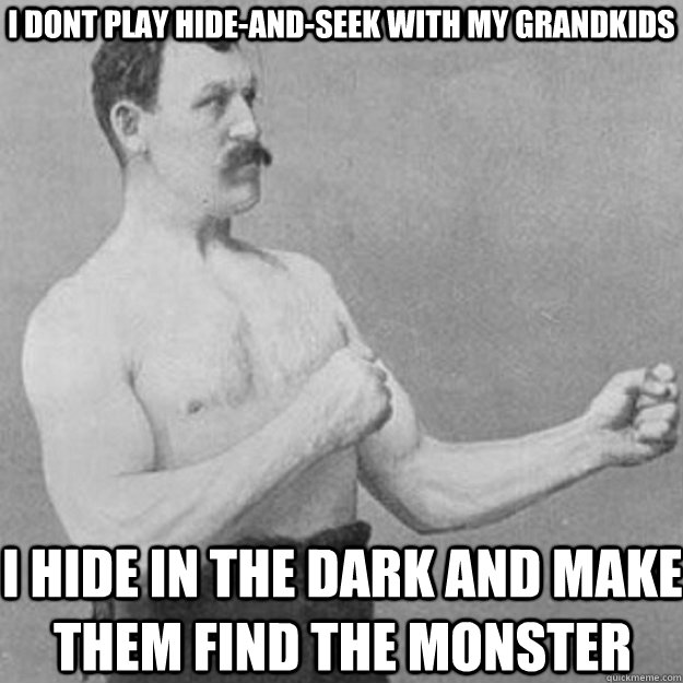 i dont play hideandseek with my grandkids i hide in the da - overly manly man