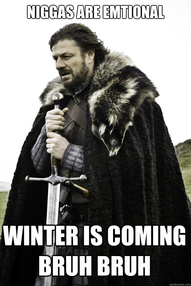 niggas are emtional winter is coming bruh bruh - Winter is coming
