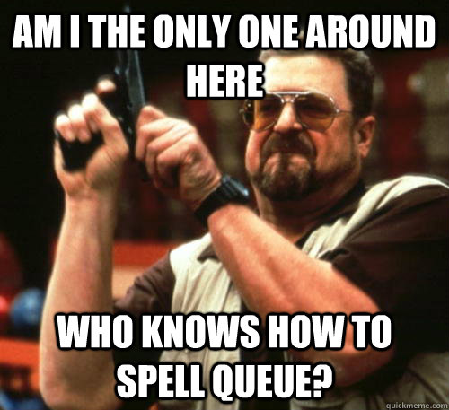 am i the only one around here who knows how to spell queue - Am I The Only One Around Here