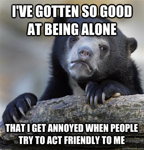 ive gotten so good at being alone that i get annoyed when p - Confession Bear