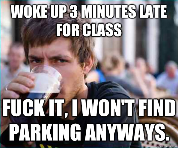Woke up 3 minutes late for class Fuck it I wont find parking - Lazy College Senior