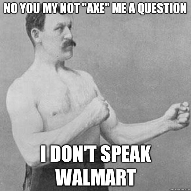 No You My Not Axe Me A Question I Dont Speak Walmart - overly manly man