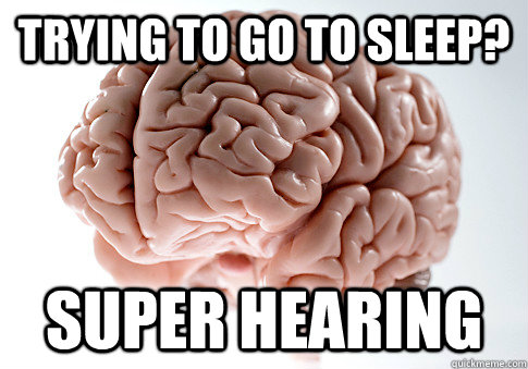 trying to go to sleep super hearing - Scumbag Brain